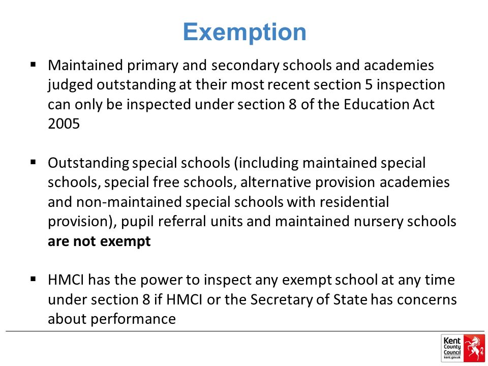 Exemption  Maintained primary and secondary schools and academies judged outstanding at their most recent section 5 inspection can only be inspected under section 8 of the Education Act 2005  Outstanding special schools (including maintained special schools, special free schools, alternative provision academies and non-maintained special schools with residential provision), pupil referral units and maintained nursery schools are not exempt  HMCI has the power to inspect any exempt school at any time under section 8 if HMCI or the Secretary of State has concerns about performance