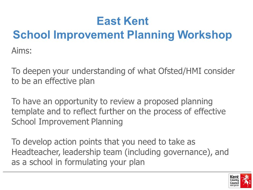 East Kent School Improvement Planning Workshop Aims: To deepen your understanding of what Ofsted/HMI consider to be an effective plan To have an opportunity to review a proposed planning template and to reflect further on the process of effective School Improvement Planning To develop action points that you need to take as Headteacher, leadership team (including governance), and as a school in formulating your plan