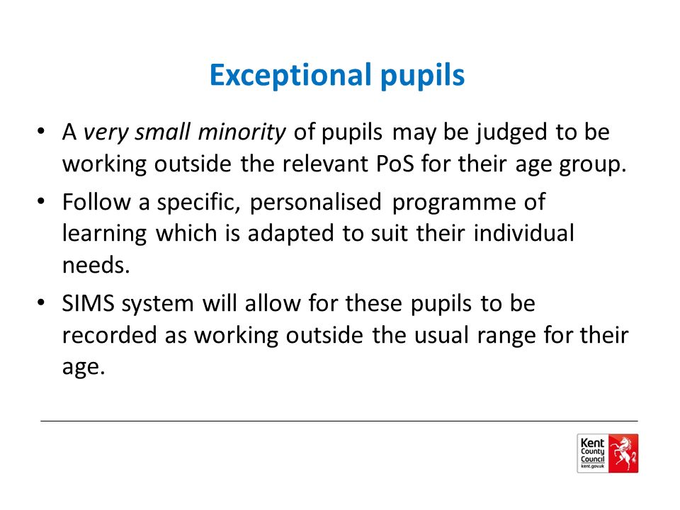 Exceptional pupils A very small minority of pupils may be judged to be working outside the relevant PoS for their age group.