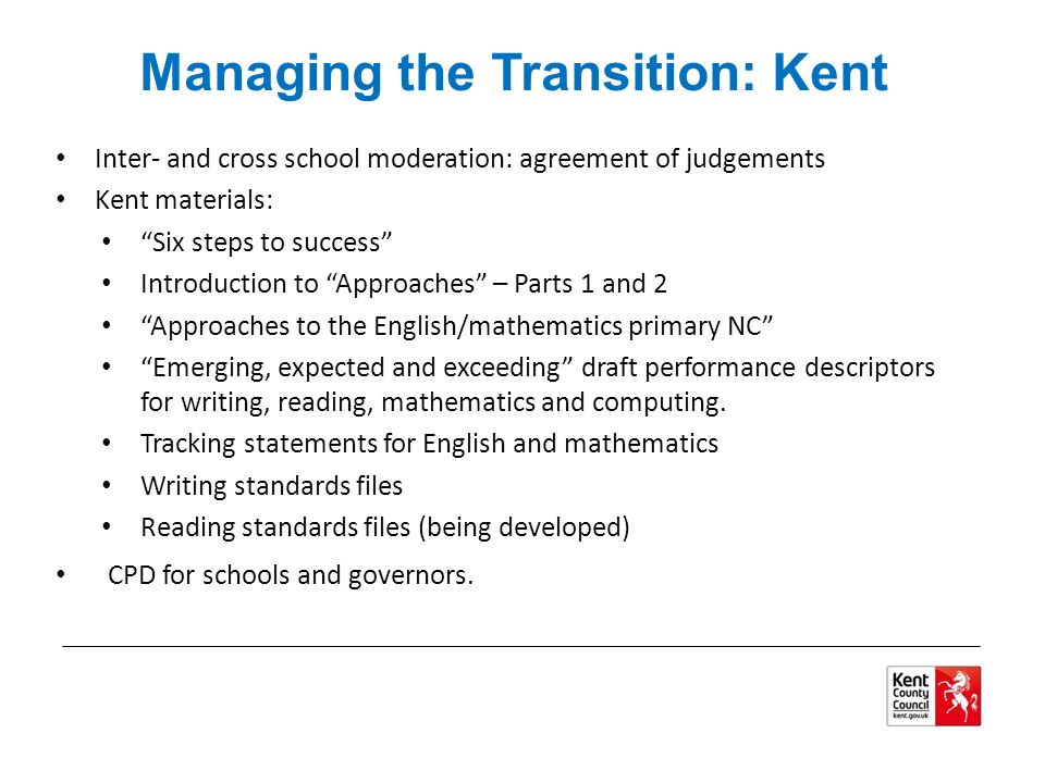 Managing the Transition: Kent Inter- and cross school moderation: agreement of judgements Kent materials: Six steps to success Introduction to Approaches – Parts 1 and 2 Approaches to the English/mathematics primary NC Emerging, expected and exceeding draft performance descriptors for writing, reading, mathematics and computing.