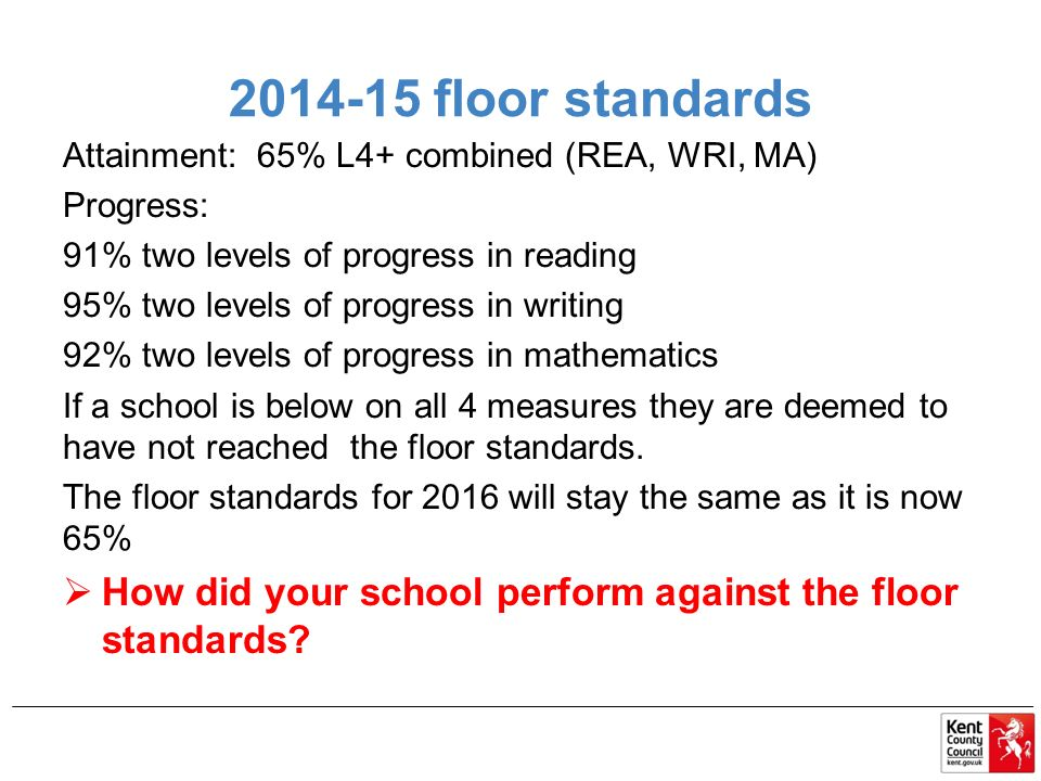 floor standards Attainment: 65% L4+ combined (REA, WRI, MA) Progress: 91% two levels of progress in reading 95% two levels of progress in writing 92% two levels of progress in mathematics If a school is below on all 4 measures they are deemed to have not reached the floor standards.