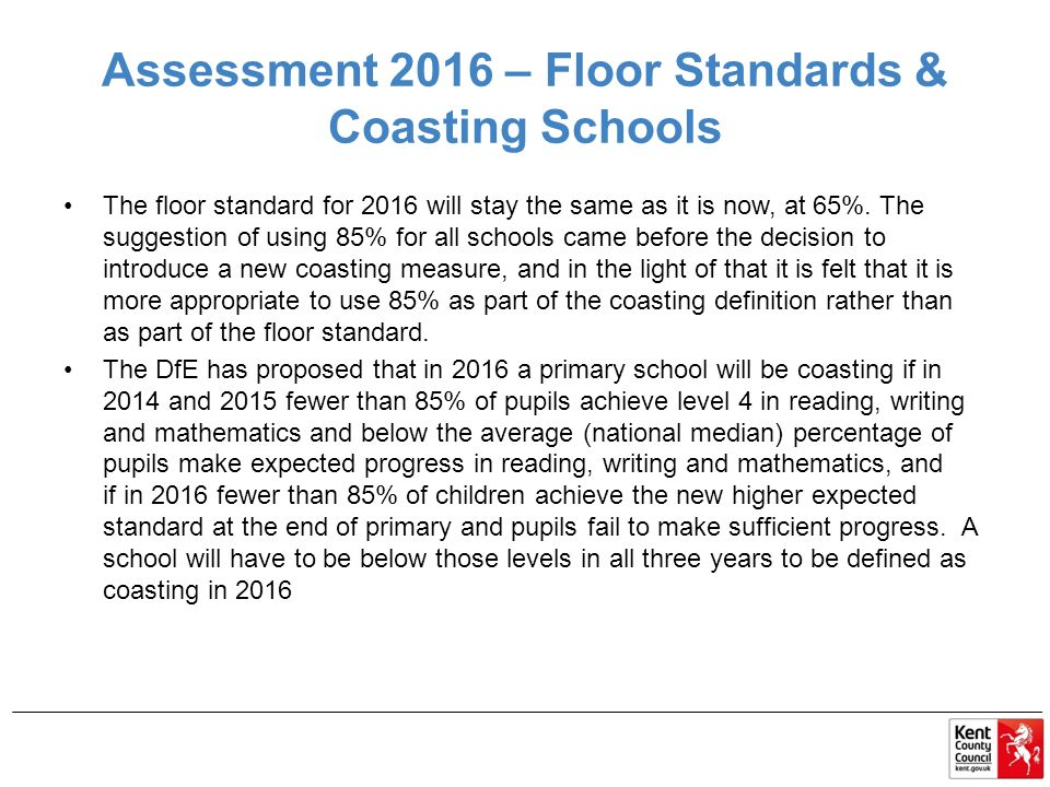 Assessment 2016 – Floor Standards & Coasting Schools The floor standard for 2016 will stay the same as it is now, at 65%.