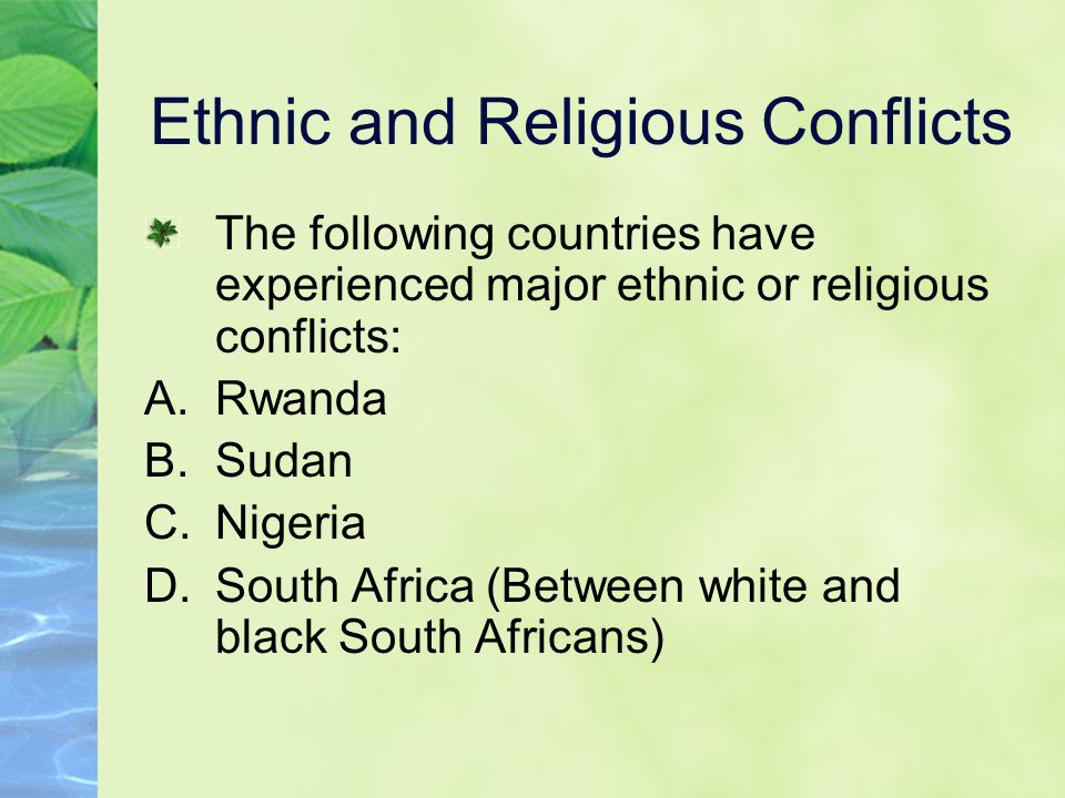 Ethnic and Religious Conflicts The following countries have experienced major ethnic or religious conflicts: A.Rwanda B.Sudan C.Nigeria D.South Africa (Between white and black South Africans)