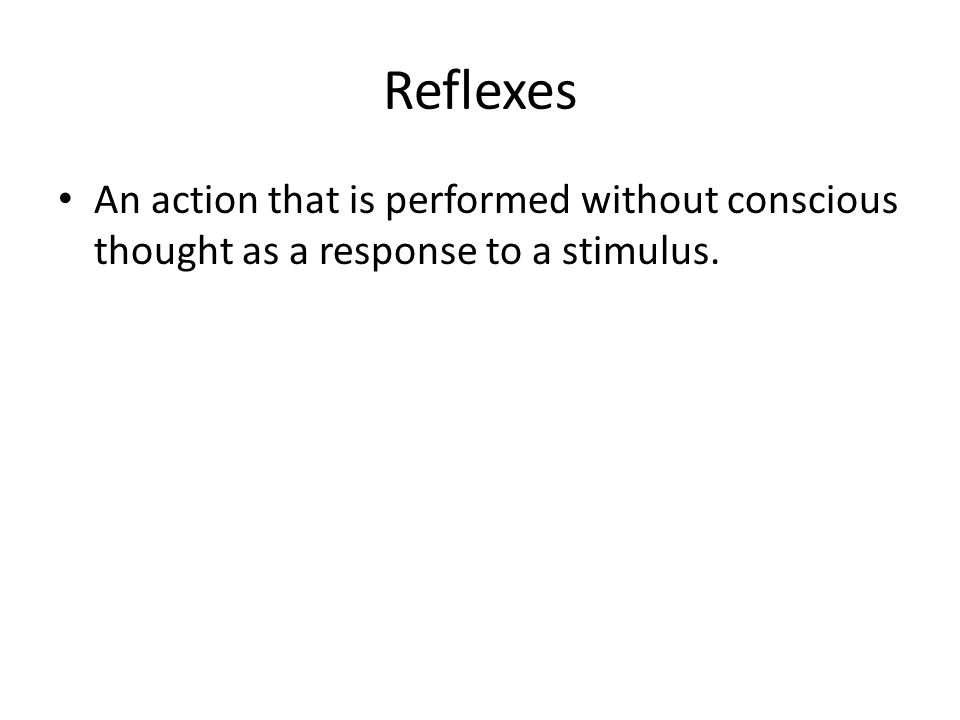 Reflexes An action that is performed without conscious thought as a response to a stimulus.