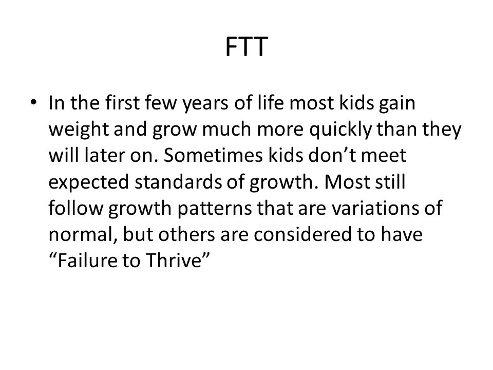 FTT In the first few years of life most kids gain weight and grow much more quickly than they will later on.