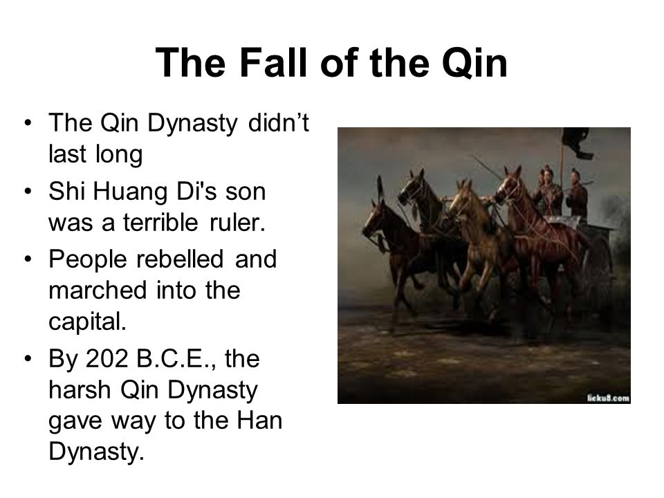 The Fall of the Qin The Qin Dynasty didn't last long Shi Huang Di s son was a terrible ruler.