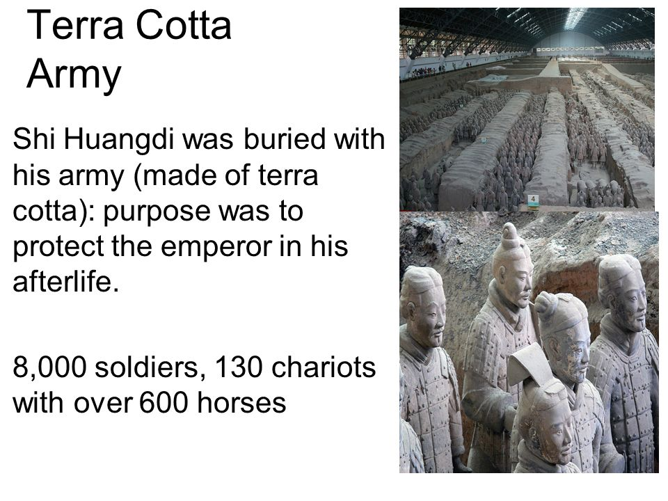 Terra Cotta Army Shi Huangdi was buried with his army (made of terra cotta): purpose was to protect the emperor in his afterlife.