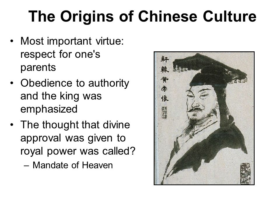 The Origins of Chinese Culture Most important virtue: respect for one s parents Obedience to authority and the king was emphasized The thought that divine approval was given to royal power was called.