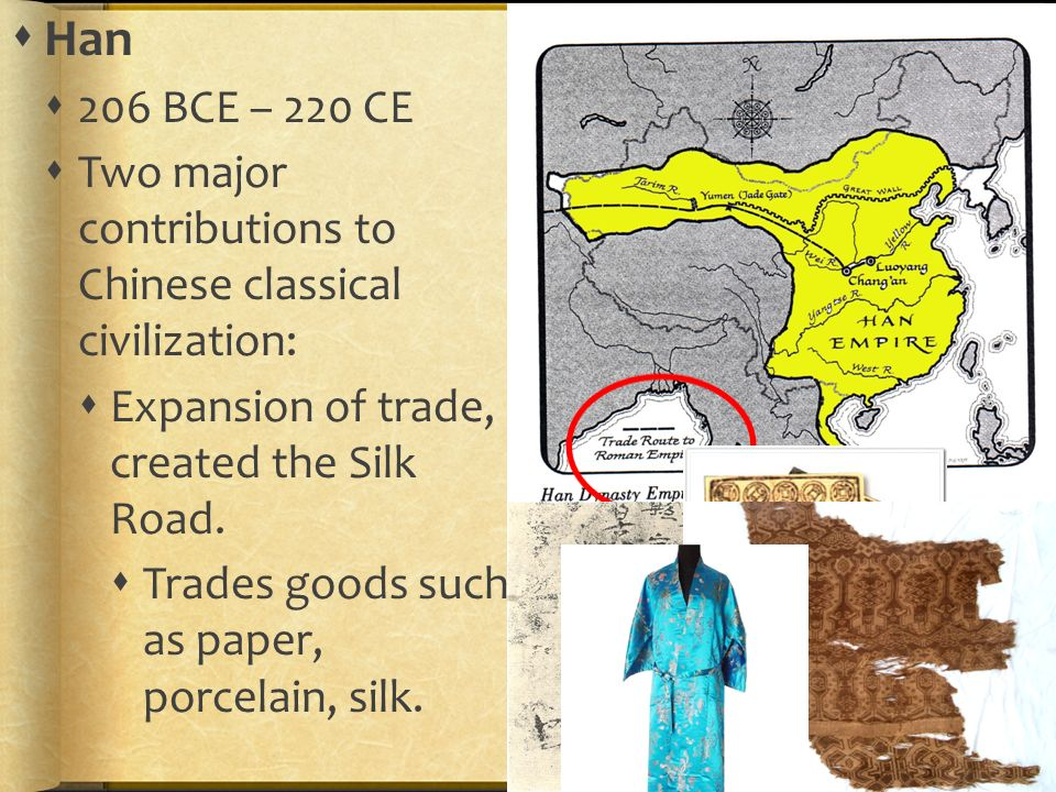  Han  206 BCE – 220 CE  Two major contributions to Chinese classical civilization:  Expansion of trade, created the Silk Road.