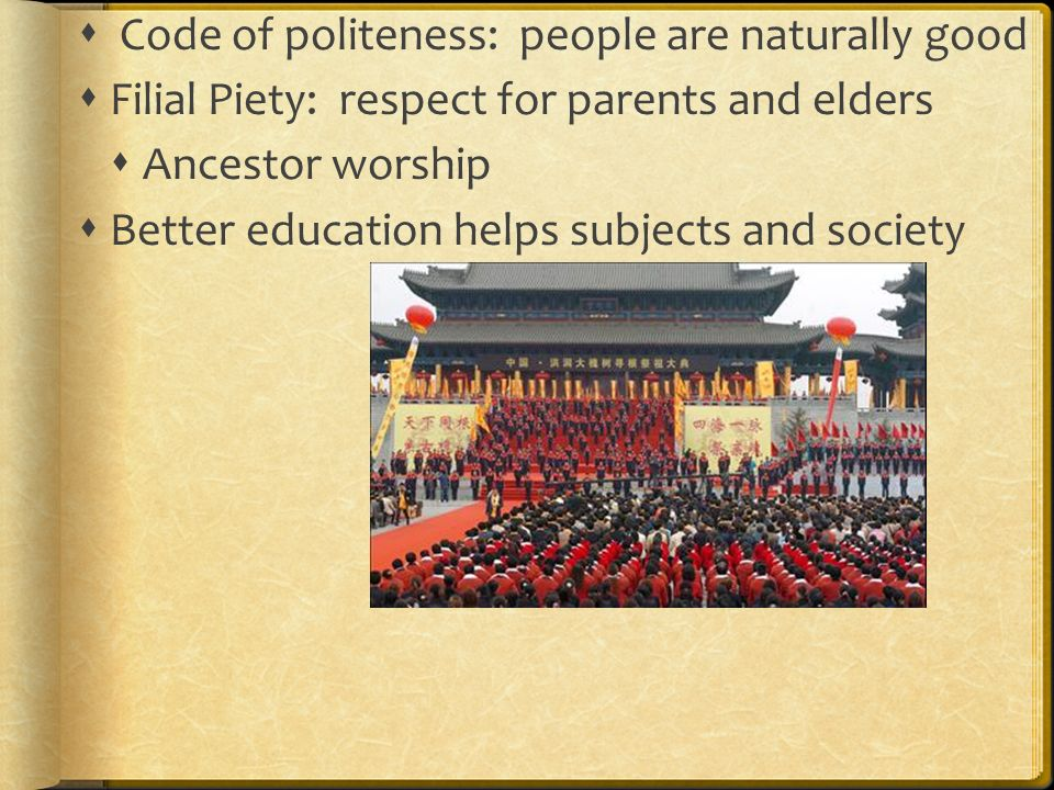  Code of politeness: people are naturally good  Filial Piety: respect for parents and elders  Ancestor worship  Better education helps subjects and society