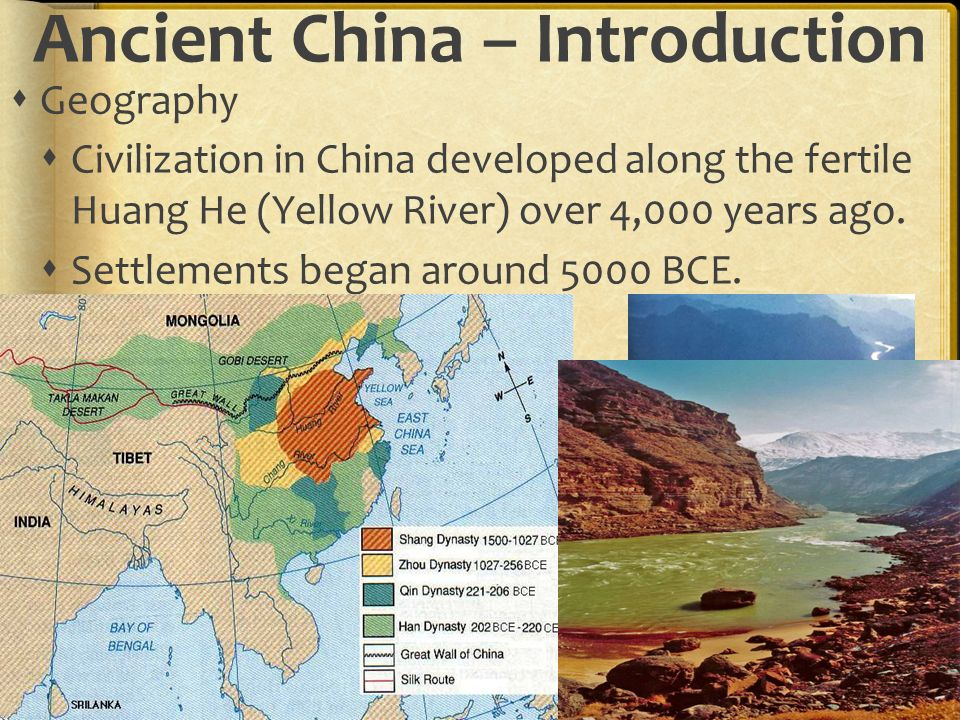 Ancient China – Introduction  Geography  Civilization in China developed along the fertile Huang He (Yellow River) over 4,000 years ago.