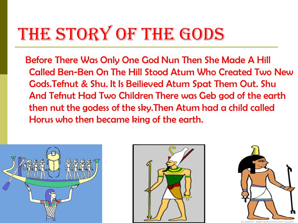The Story Of The Gods Before There Was Only One God Nun Then She Made A Hill Called Ben-Ben On The Hill Stood Atum Who Created Two New Gods.Tefnut & Shu.