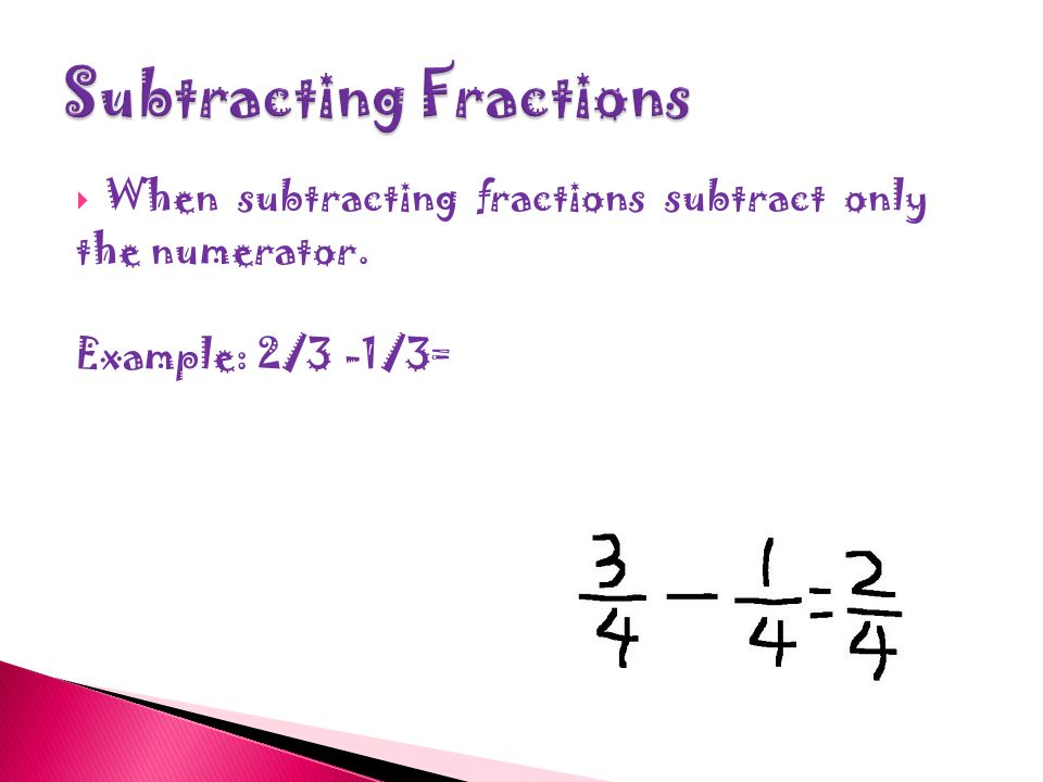  When adding fractions add only the numerators.  Example:2/4+1/4=3/4