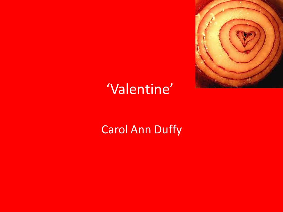 valentine poetry and carol ann duffy Valentine carol ann duffy essay help carol ann duffy talks of an unorthodox love in her poem valentine, where she compares love to an onion the narrator finds that gift givers portray love carol ann duffy poem, demeter.