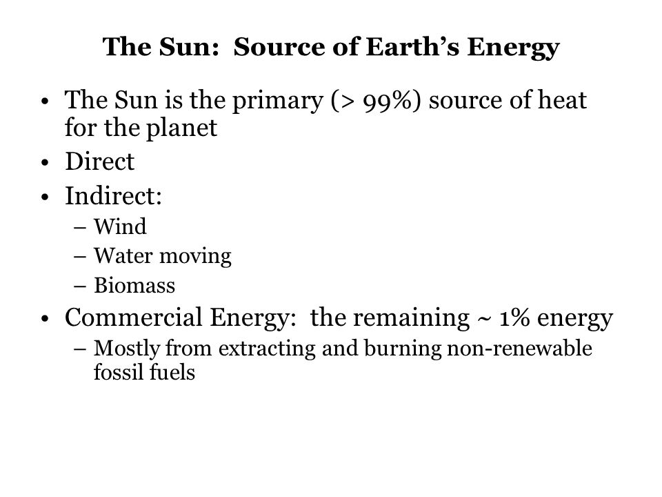 The Sun: Source of Earth's Energy The Sun is the primary (> 99%) source of heat for the planet Direct Indirect: –Wind –Water moving –Biomass Commercial Energy: the remaining ~ 1% energy –Mostly from extracting and burning non-renewable fossil fuels
