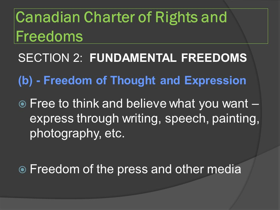 Canadian Charter of Rights and Freedoms SECTION 2: FUNDAMENTAL FREEDOMS (b) - Freedom of Thought and Expression  Free to think and believe what you want – express through writing, speech, painting, photography, etc.