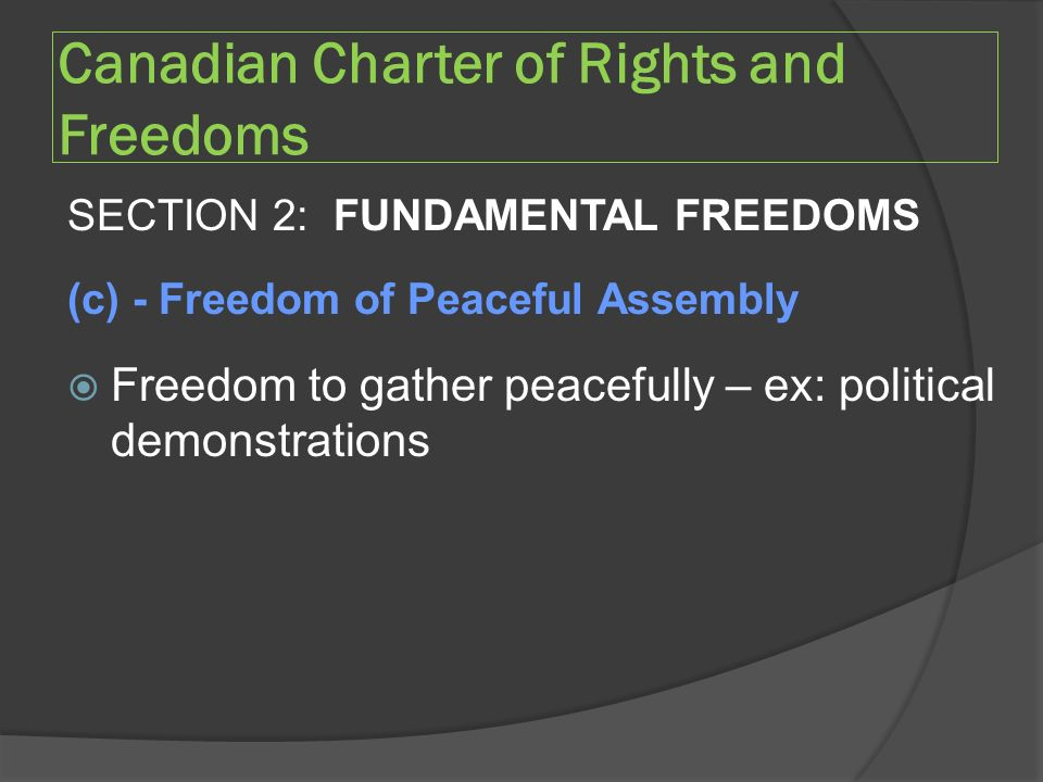 Canadian Charter of Rights and Freedoms SECTION 2: FUNDAMENTAL FREEDOMS (c) - Freedom of Peaceful Assembly  Freedom to gather peacefully – ex: political demonstrations