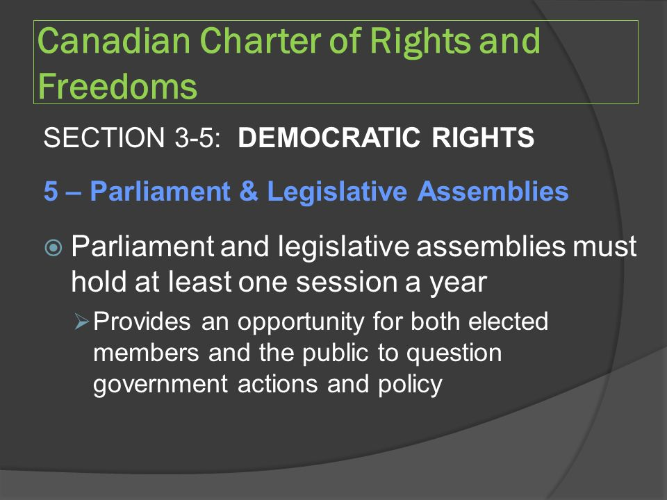 Canadian Charter of Rights and Freedoms SECTION 3-5: DEMOCRATIC RIGHTS 5 – Parliament & Legislative Assemblies  Parliament and legislative assemblies must hold at least one session a year  Provides an opportunity for both elected members and the public to question government actions and policy