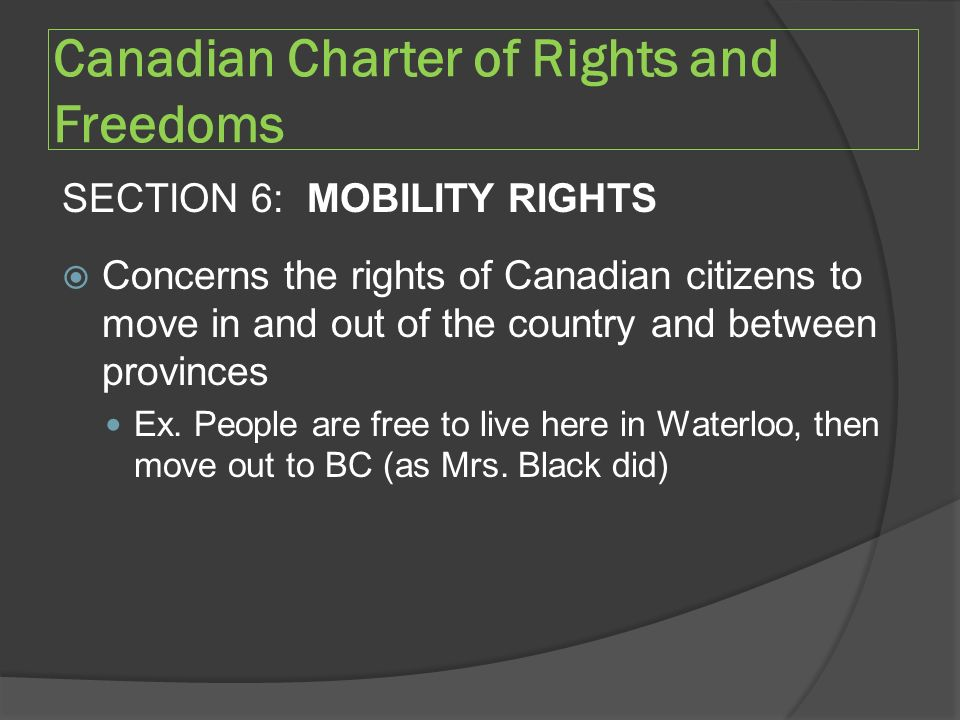 Canadian Charter of Rights and Freedoms SECTION 6: MOBILITY RIGHTS  Concerns the rights of Canadian citizens to move in and out of the country and between provinces Ex.