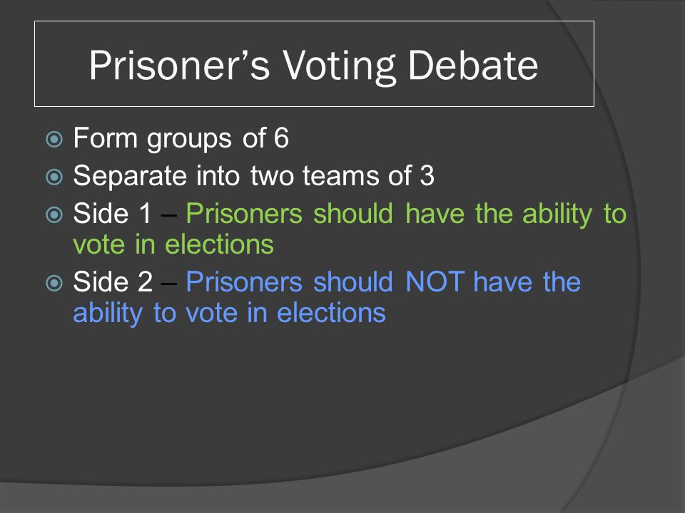 Prisoner's Voting Debate  Form groups of 6  Separate into two teams of 3  Side 1 – Prisoners should have the ability to vote in elections  Side 2 – Prisoners should NOT have the ability to vote in elections
