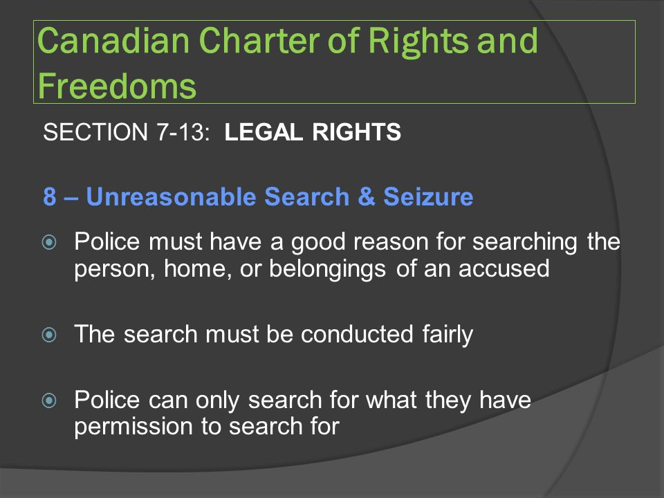 Canadian Charter of Rights and Freedoms SECTION 7-13: LEGAL RIGHTS 8 – Unreasonable Search & Seizure  Police must have a good reason for searching the person, home, or belongings of an accused  The search must be conducted fairly  Police can only search for what they have permission to search for
