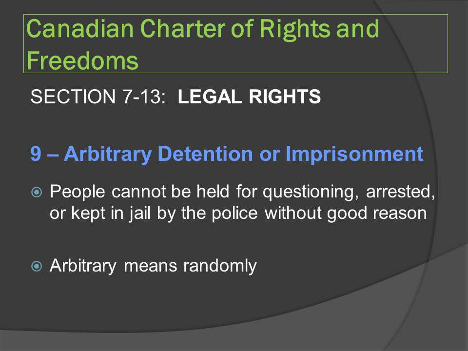 Canadian Charter of Rights and Freedoms SECTION 7-13: LEGAL RIGHTS 9 – Arbitrary Detention or Imprisonment  People cannot be held for questioning, arrested, or kept in jail by the police without good reason  Arbitrary means randomly