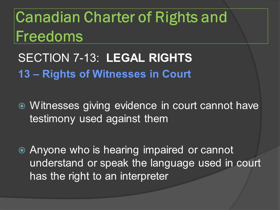 Canadian Charter of Rights and Freedoms SECTION 7-13: LEGAL RIGHTS 13 – Rights of Witnesses in Court  Witnesses giving evidence in court cannot have testimony used against them  Anyone who is hearing impaired or cannot understand or speak the language used in court has the right to an interpreter