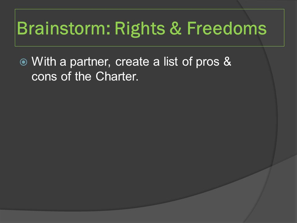  With a partner, create a list of pros & cons of the Charter. Brainstorm: Rights & Freedoms