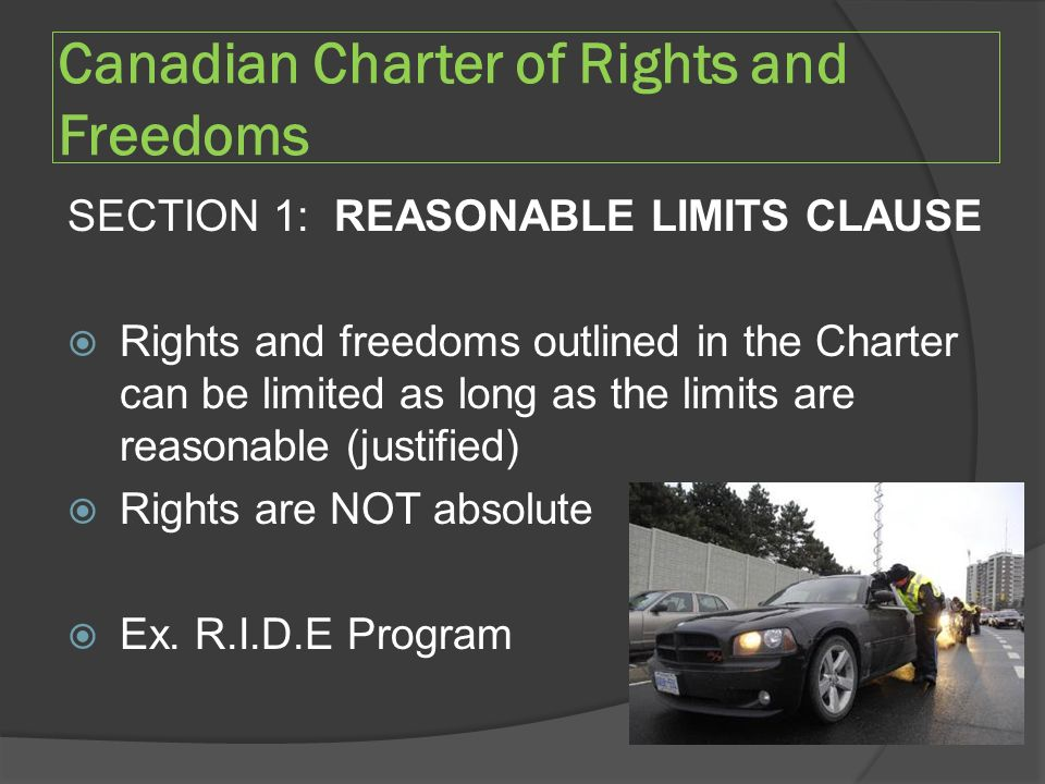 Canadian Charter of Rights and Freedoms SECTION 1: REASONABLE LIMITS CLAUSE  Rights and freedoms outlined in the Charter can be limited as long as the limits are reasonable (justified)  Rights are NOT absolute  Ex.