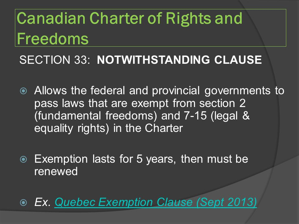 Canadian Charter of Rights and Freedoms SECTION 33: NOTWITHSTANDING CLAUSE  Allows the federal and provincial governments to pass laws that are exempt from section 2 (fundamental freedoms) and 7-15 (legal & equality rights) in the Charter  Exemption lasts for 5 years, then must be renewed  Ex.
