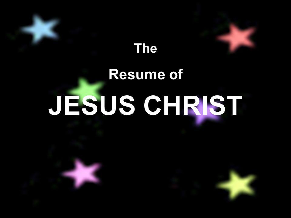 The Resume of JESUS CHRIST. Address: John 14:1-3 Phone: Romans 10:13 ...