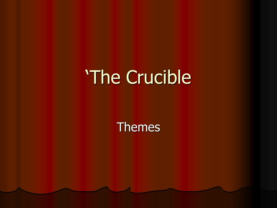 The Crucible Themes. Introduction to Themes This play was written in ...
