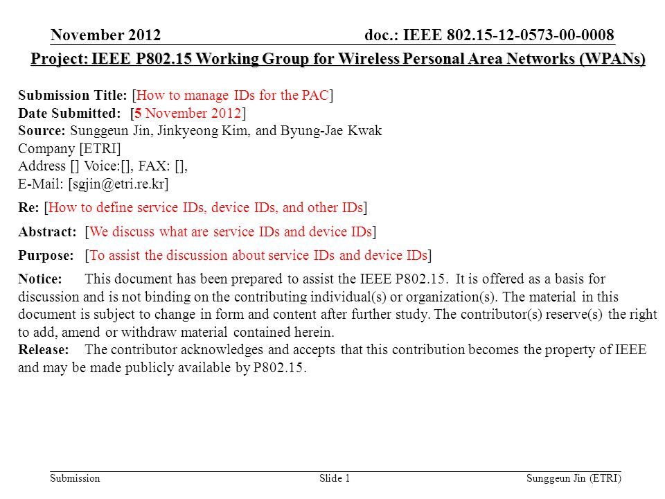 doc.: IEEE Submission November 2012 Sunggeun Jin (ETRI)Slide 1 Project: IEEE P Working Group for Wireless Personal Area Networks (WPANs) Submission Title: [How to manage IDs for the PAC] Date Submitted: [5 November 2012] Source: Sunggeun Jin, Jinkyeong Kim, and Byung-Jae Kwak Company [ETRI] Address [] Voice:[], FAX: [],   Re: [How to define service IDs, device IDs, and other IDs] Abstract:[We discuss what are service IDs and device IDs] Purpose:[To assist the discussion about service IDs and device IDs] Notice:This document has been prepared to assist the IEEE P