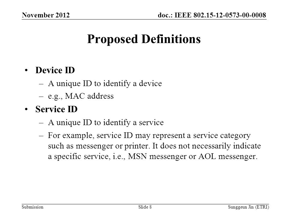 doc.: IEEE Submission Proposed Definitions Device ID –A unique ID to identify a device –e.g., MAC address Service ID –A unique ID to identify a service –For example, service ID may represent a service category such as messenger or printer.