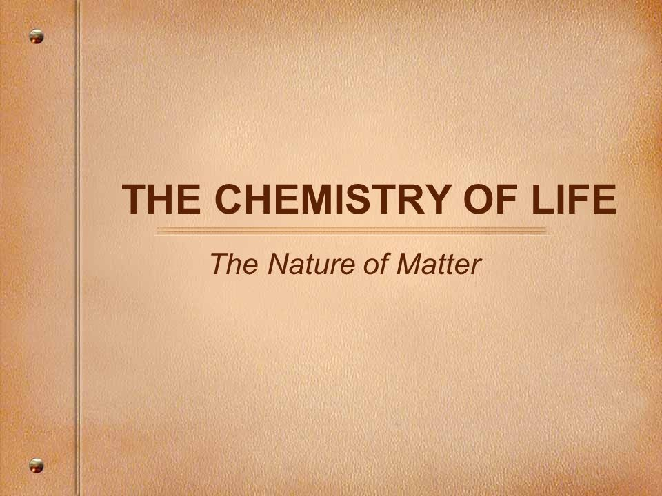 THE CHEMISTRY OF LIFE The Nature of Matter