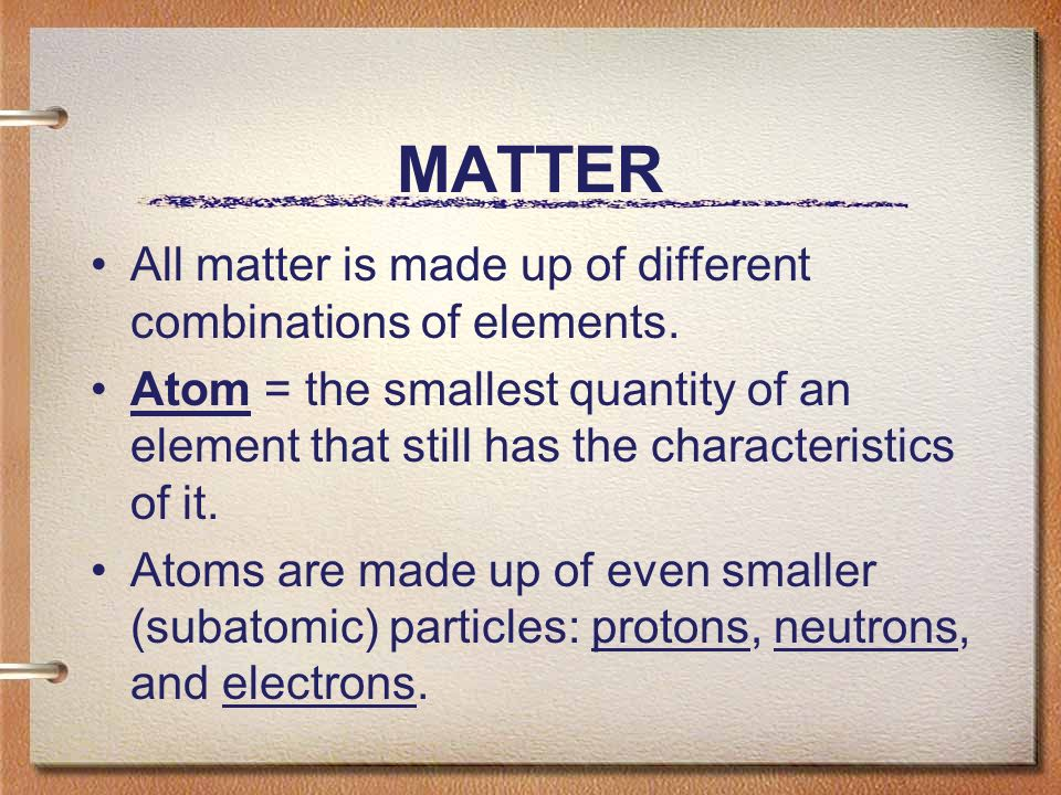 MATTER All matter is made up of different combinations of elements.