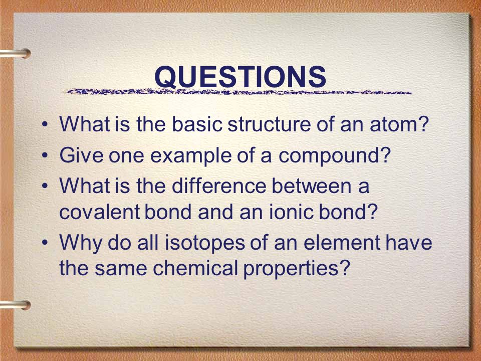 QUESTIONS What is the basic structure of an atom. Give one example of a compound.