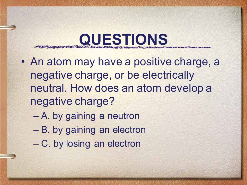 QUESTIONS An atom may have a positive charge, a negative charge, or be electrically neutral.