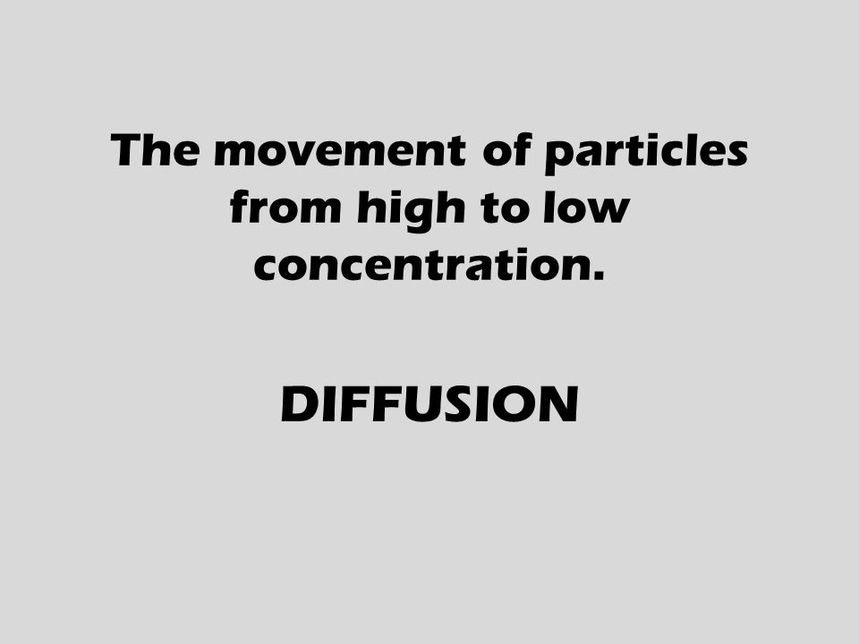 The movement of particles from high to low concentration. DIFFUSION