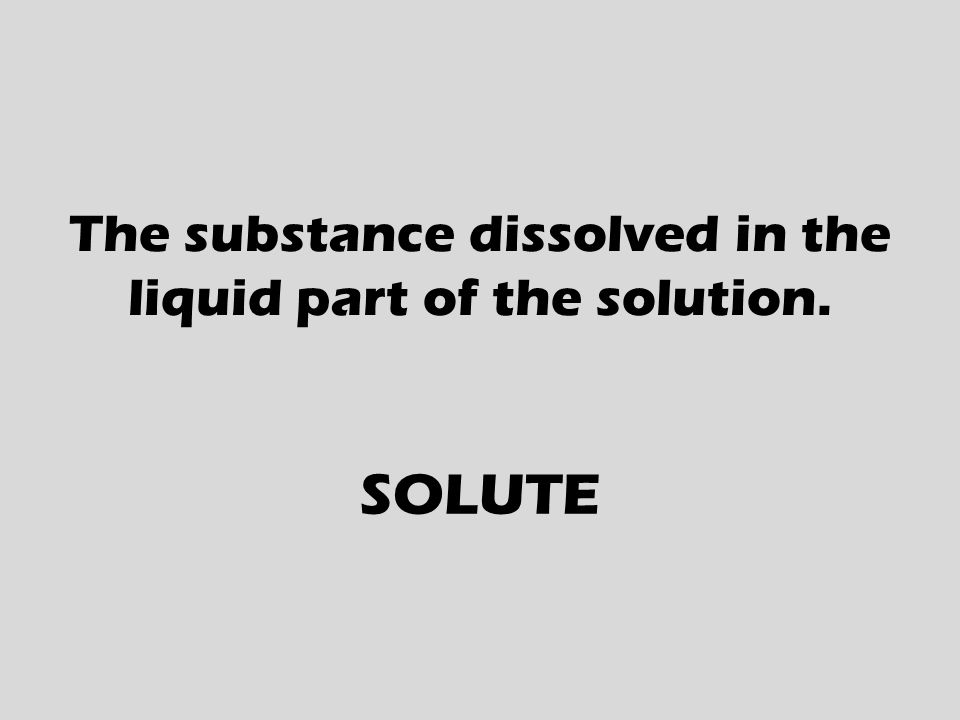 The substance dissolved in the liquid part of the solution. SOLUTE