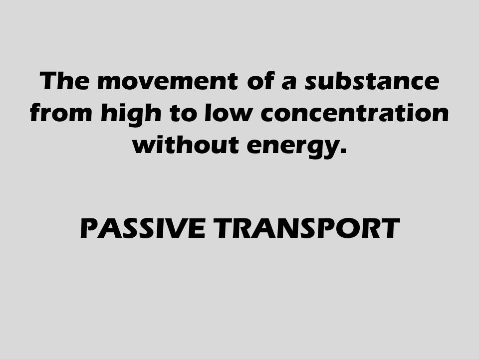 The movement of a substance from high to low concentration without energy. PASSIVE TRANSPORT