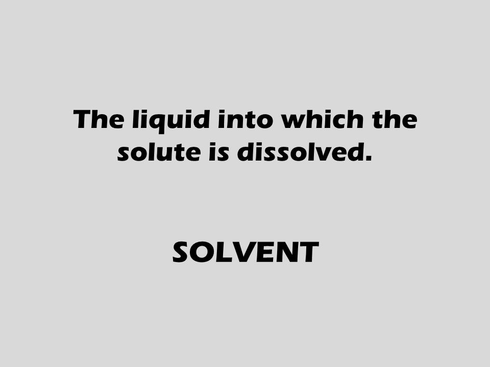 The liquid into which the solute is dissolved. SOLVENT