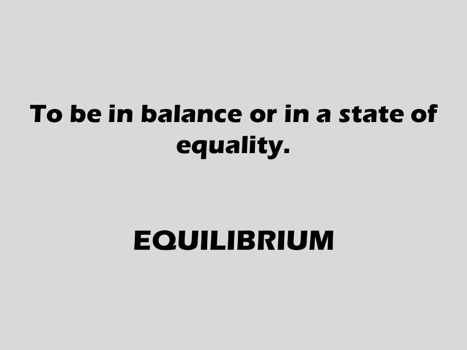 To be in balance or in a state of equality. EQUILIBRIUM