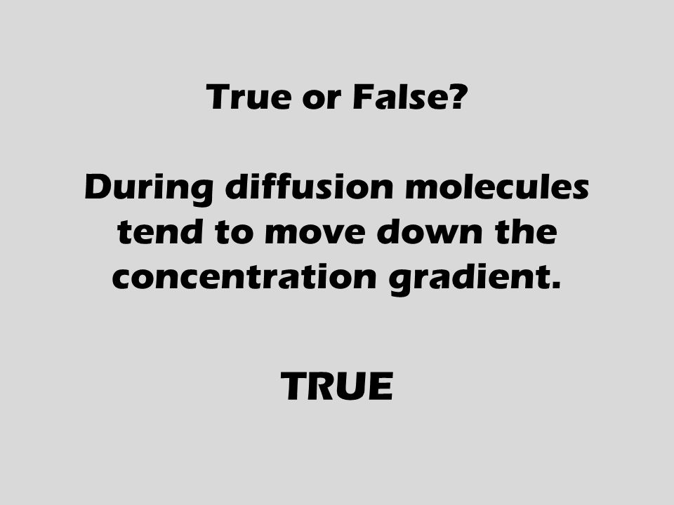 True or False During diffusion molecules tend to move down the concentration gradient. TRUE