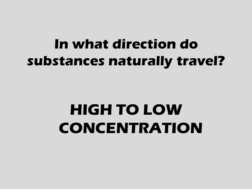 In what direction do substances naturally travel HIGH TO LOW CONCENTRATION