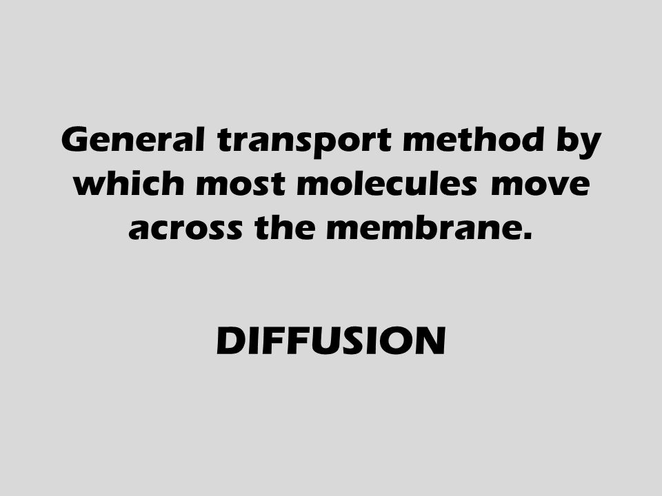 General transport method by which most molecules move across the membrane. DIFFUSION
