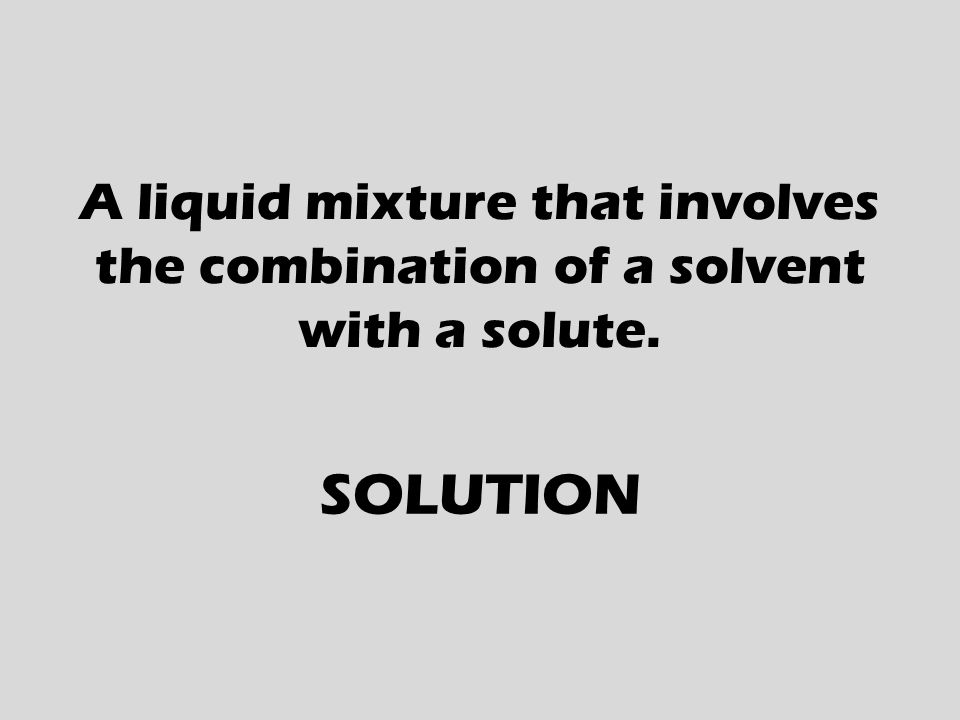 A liquid mixture that involves the combination of a solvent with a solute. SOLUTION