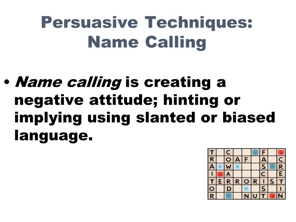 Persuasive Techniques: Name Calling Name calling is creating a negative attitude; hinting or implying using slanted or biased language.