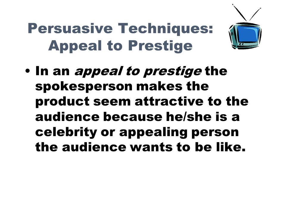 Persuasive Techniques: Appeal to Prestige In an appeal to prestige the spokesperson makes the product seem attractive to the audience because he/she is a celebrity or appealing person the audience wants to be like.