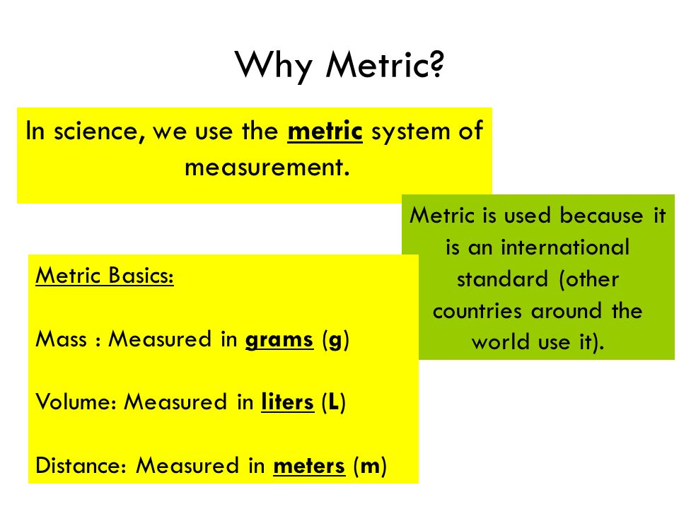 Why Metric. In science, we use the metric system of measurement.